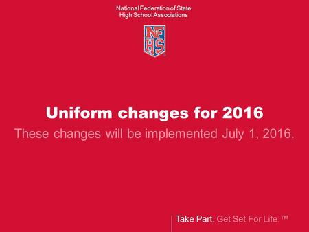 Take Part. Get Set For Life.™ National Federation of State High School Associations Uniform changes for 2016 These changes will be implemented July 1,