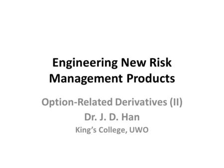 Engineering New Risk Management Products Option-Related Derivatives (II) Dr. J. D. Han King's College, UWO.