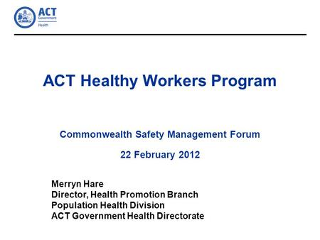 ACT Healthy Workers Program Commonwealth Safety Management Forum 22 February 2012 Merryn Hare Director, Health Promotion Branch Population Health Division.