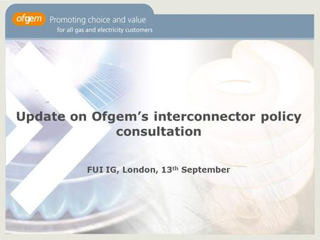 Update on Ofgem's interconnector policy consultation FUI IG, London, 13 th September.