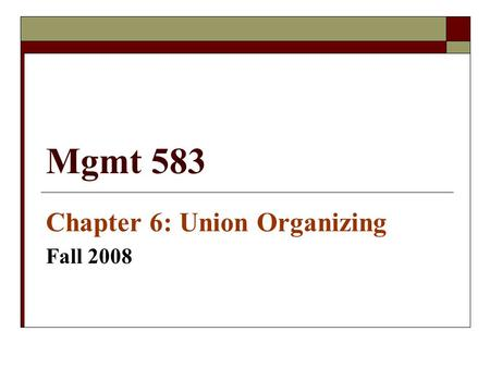 Mgmt 583 Chapter 6: Union Organizing Fall 2008. Factors Conducive to Union Organizing  Work Environment Factors  Personal & Demographic Factors.