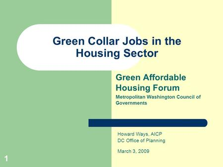 1 Green Collar Jobs in the Housing Sector Green Affordable Housing Forum Metropolitan Washington Council of Governments Howard Ways, AICP DC Office of.