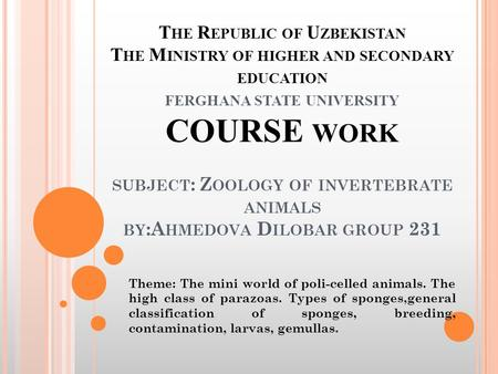 T HE R EPUBLIC OF U ZBEKISTAN T HE M INISTRY OF HIGHER AND SECONDARY EDUCATION FERGHANA STATE UNIVERSITY COURSE WORK SUBJECT : Z OOLOGY OF INVERTEBRATE.