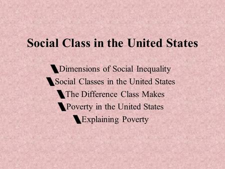 Social Class in the United States  Dimensions of Social Inequality  Social Classes in the United States  The Difference Class Makes  Poverty in the.