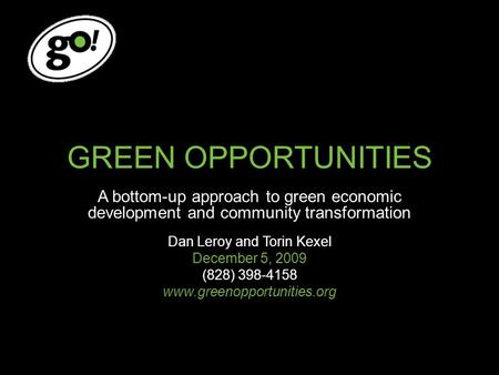 GREEN OPPORTUNITIES A bottom-up approach to green economic development and community transformation Dan Leroy and Torin Kexel December 5, 2009 (828) 398-4158.