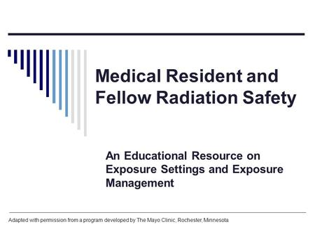 Medical Resident and Fellow Radiation Safety An Educational Resource on Exposure Settings and Exposure Management Adapted with permission from a program.