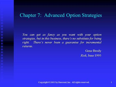 Copyright © 2001 by Harcourt, Inc. All rights reserved.1 Chapter 7: Advanced Option Strategies You can get as fancy as you want with your option strategies,