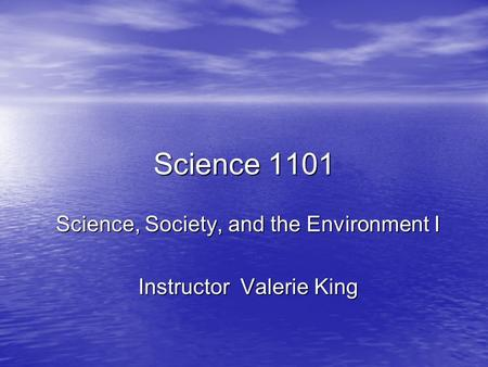 Science 1101 Science, Society, and the Environment I Instructor Valerie King.