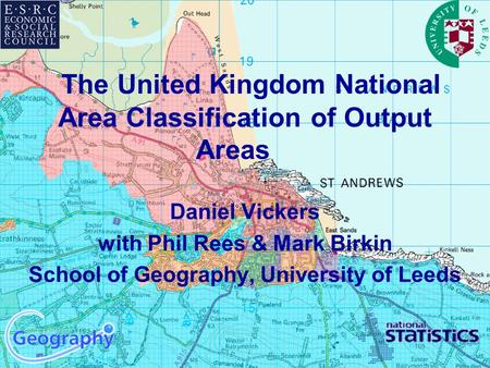 The United Kingdom National Area Classification of Output Areas Daniel Vickers with Phil Rees & Mark Birkin School of Geography, University of Leeds.