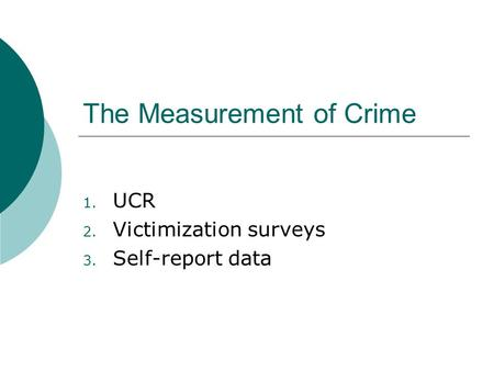 The Measurement of Crime 1. UCR 2. Victimization surveys 3. Self-report data.