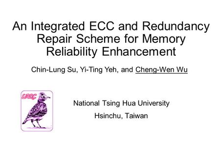 An Integrated ECC and Redundancy Repair Scheme for Memory Reliability Enhancement National Tsing Hua University Hsinchu, Taiwan Chin-Lung Su, Yi-Ting Yeh,