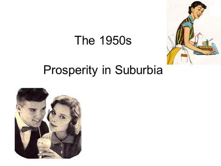 The 1950s Prosperity in Suburbia. Economic Recovery World War II ended the Great Depression –The U.S. had been the 'arsenal of democracy', providing weapons.