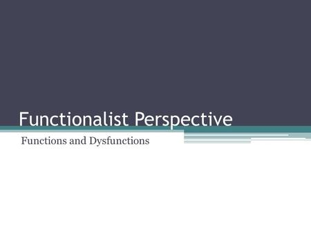 Functionalist Perspective Functions and Dysfunctions.