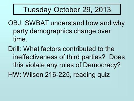 Tuesday October 29, 2013 OBJ: SWBAT understand how and why party demographics change over time. Drill: What factors contributed to the ineffectiveness.