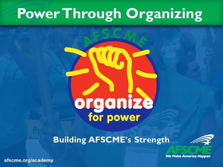 Building AFSCME's Strength Title Slide Power Through Organizing afscme.org/academy.