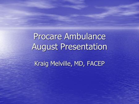 Procare Ambulance August Presentation Kraig Melville, MD, FACEP.