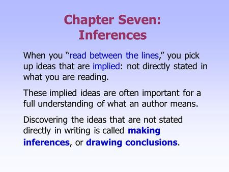 "Chapter Seven: Inferences When you ""read between the lines,"" you pick up ideas that are implied: not directly stated in what you are reading. These implied."