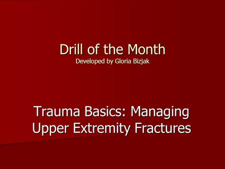 Drill of the Month Developed by Gloria Bizjak Trauma Basics: Managing Upper Extremity Fractures.