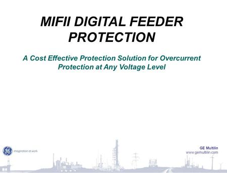 MIFII DIGITAL FEEDER PROTECTION A Cost Effective Protection Solution for Overcurrent Protection at Any Voltage Level GE Multilin www.gemultilin.com.