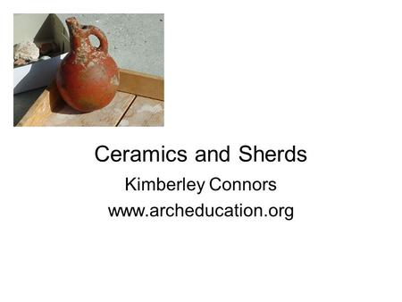 Ceramics and Sherds Kimberley Connors www.archeducation.org.