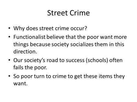 Street Crime Why does street crime occur? Functionalist believe that the poor want more things because society socializes them in this direction. Our society's.