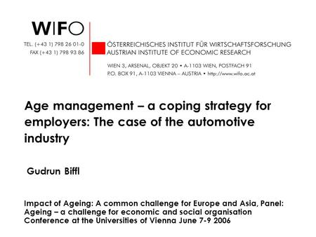 Gudrun Biffl Age management – a coping strategy for employers: The case of the automotive industry Impact of Ageing: A common challenge for Europe and.