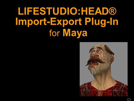 LIFESTUDIO:HEAD® Import-Export Plug-In for Maya. LIFESTUDIO:HEAD® Import-Export Plug-Ins allow LS:HEAD models and animations in 3ds max and Maya scenes.