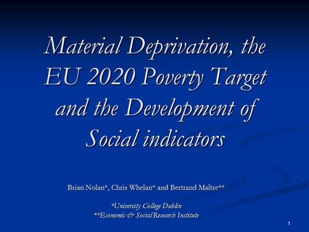 1 Material Deprivation, the EU 2020 Poverty Target and the Development of Social indicators Brian Nolan*, Chris Whelan* and Bertrand Maître** *University.