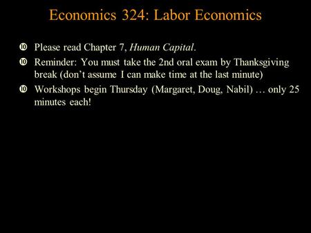Economics 324: Labor Economics Please read Chapter 7, Human Capital. Reminder: You must take the 2nd oral exam by Thanksgiving break (don't assume I can.