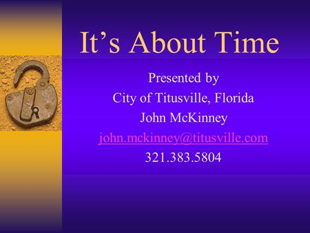 It's About Time Presented by City of Titusville, Florida John McKinney 321.383.5804.