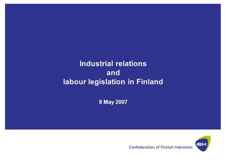 Industrial relations and labour legislation in Finland 8 May 2007.