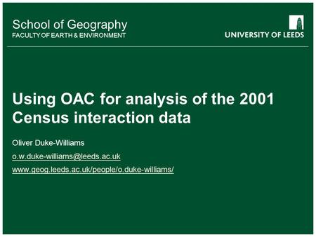 School of Geography FACULTY OF EARTH & ENVIRONMENT Using OAC for analysis of the 2001 Census interaction data Oliver Duke-Williams