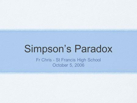 Simpson's Paradox Fr Chris - St Francis High School October 5, 2006.