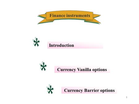 1 Finance instruments Currency Vanilla options Introduction Currency Barrier options.