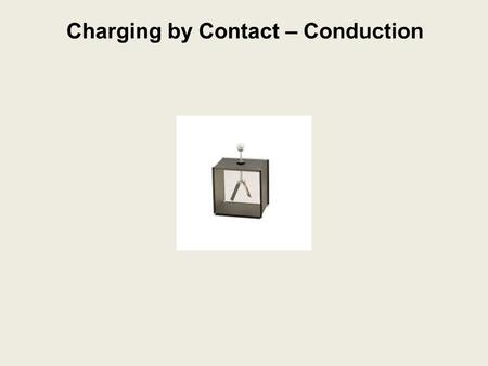 Charging by Contact – Conduction. Charging by Conduction: charging an object by contact with a charged object charging by contact.