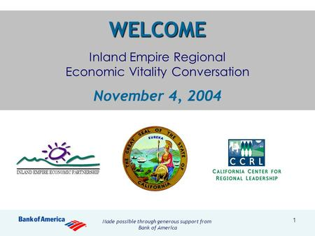 1 WELCOME WELCOME Inland Empire Regional Economic Vitality Conversation November 4, 2004 Made possible through generous support from Bank of America.