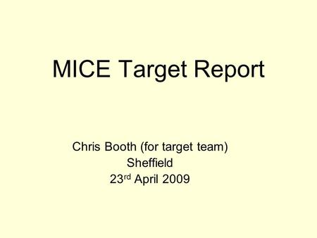 MICE Target Report Chris Booth (for target team) Sheffield 23 rd April 2009.
