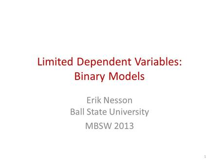 Limited Dependent Variables: Binary Models Erik Nesson Ball State University MBSW 2013 1.