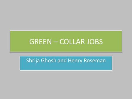GREEN – COLLAR JOBS Shrija Ghosh and Henry Roseman.