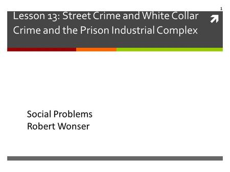 Lesson 13: Street Crime and White Collar Crime and the Prison Industrial Complex Social Problems Robert Wonser.
