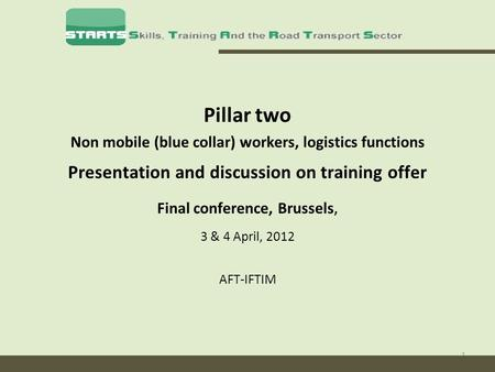 1 Pillar two Non mobile (blue collar) workers, logistics functions Presentation and discussion on training offer Final conference, Brussels, 3 & 4 April,