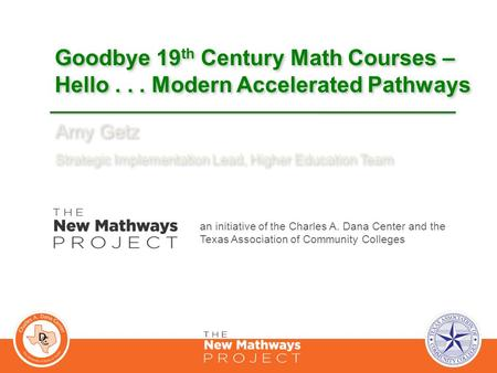 Goodbye 19 th Century Math Courses – Hello... Modern Accelerated Pathways Amy Getz Strategic Implementation Lead, Higher Education Team Amy Getz Strategic.
