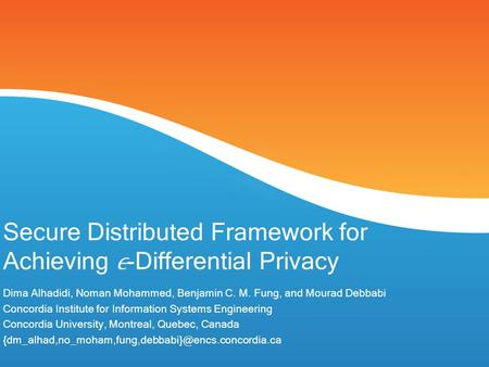 Secure Distributed Framework for Achieving -Differential Privacy Dima Alhadidi, Noman Mohammed, Benjamin C. M. Fung, and Mourad Debbabi Concordia Institute.