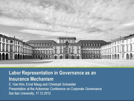 Labor Representation in Governance as an Insurance Mechanism E. Han Kim, Ernst Maug and Christoph Schneider Presentation at the Ackerman Conference on.