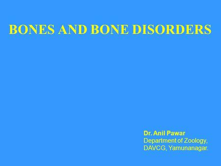 BONES AND BONE DISORDERS Dr. Anil Pawar Department of Zoology, DAVCG, Yamunanagar.