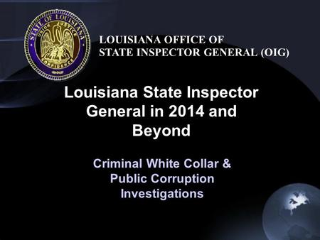 Louisiana State Inspector General in 2014 and Beyond LOUISIANA OFFICE OF STATE INSPECTOR GENERAL (OIG) Criminal White Collar & Public Corruption Investigations.