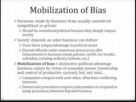 Mobilization of Bias 0 Decisions made by business firms usually considered nonpolitical or private 0 Should be considered political because they deeply.