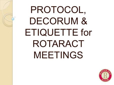 PROTOCOL, DECORUM & ETIQUETTE for ROTARACT MEETINGS