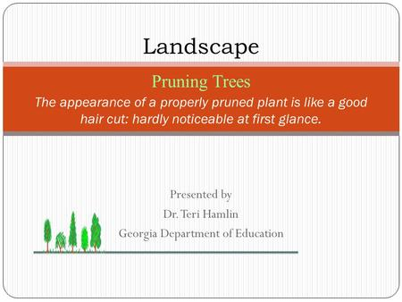 Presented by Dr. Teri Hamlin Georgia Department of Education The appearance of a properly pruned plant is like a good hair cut: hardly noticeable at first.