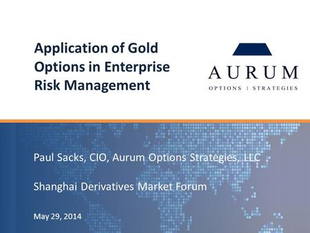 Paul Sacks, CIO, Aurum Options Strategies, LLC Shanghai Derivatives Market Forum May 29, 2014 Application of Gold Options in Enterprise Risk Management.